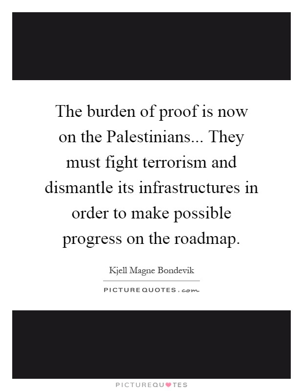 The burden of proof is now on the Palestinians... They must fight terrorism and dismantle its infrastructures in order to make possible progress on the roadmap Picture Quote #1