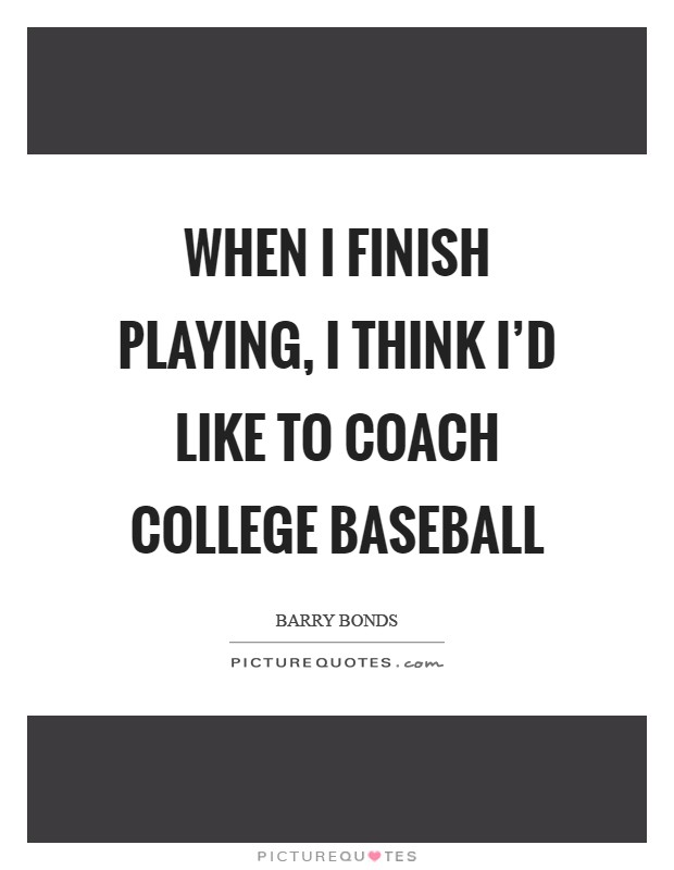 When I finish playing, I think I'd like to coach college baseball Picture Quote #1
