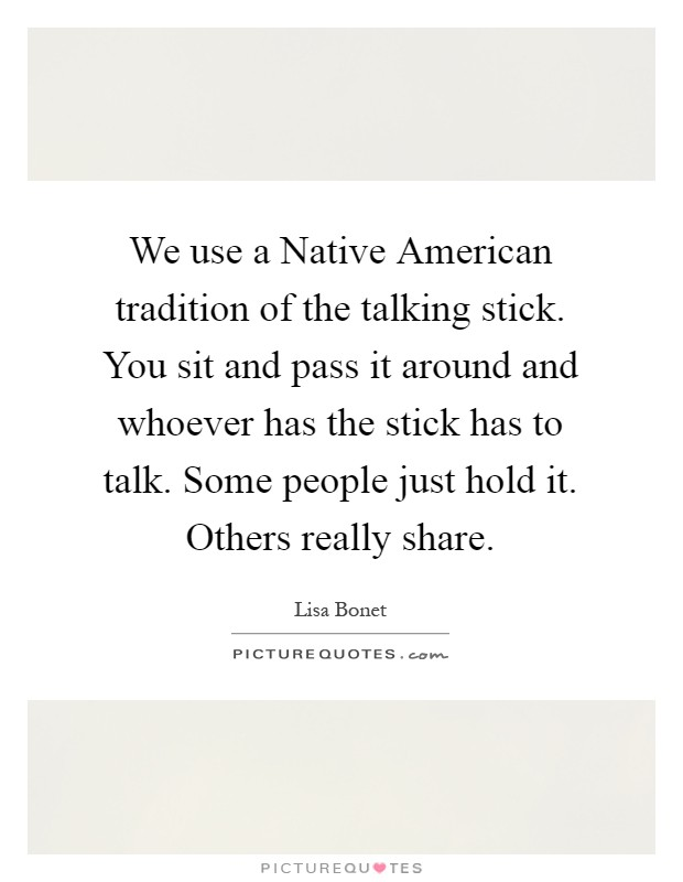 We use a Native American tradition of the talking stick. You sit and pass it around and whoever has the stick has to talk. Some people just hold it. Others really share Picture Quote #1