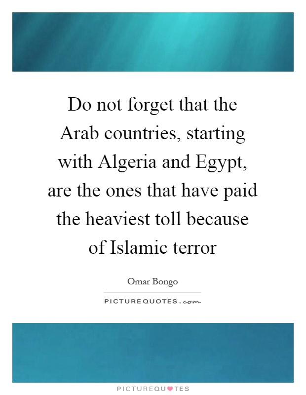 Do not forget that the Arab countries, starting with Algeria and Egypt, are the ones that have paid the heaviest toll because of Islamic terror Picture Quote #1