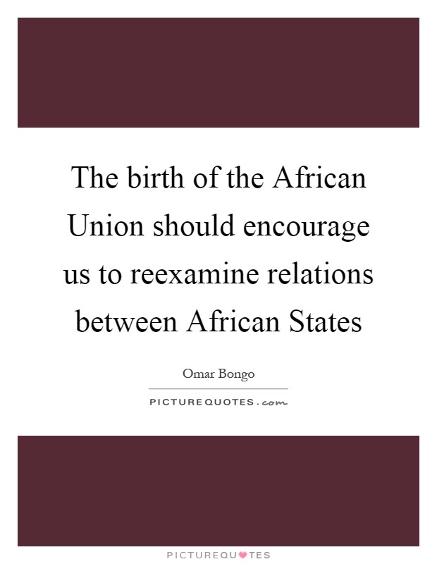 The birth of the African Union should encourage us to reexamine relations between African States Picture Quote #1