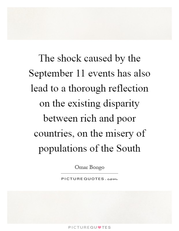 The shock caused by the September 11 events has also lead to a thorough reflection on the existing disparity between rich and poor countries, on the misery of populations of the South Picture Quote #1