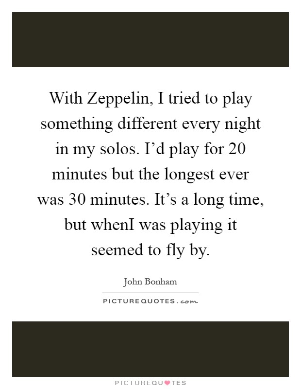 With Zeppelin, I tried to play something different every night in my solos. I'd play for 20 minutes but the longest ever was 30 minutes. It's a long time, but whenI was playing it seemed to fly by Picture Quote #1