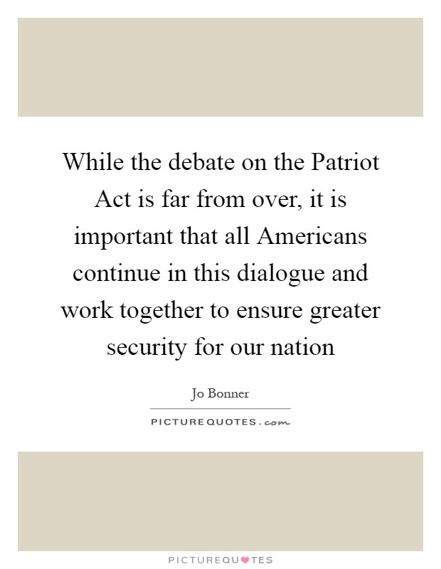 While the debate on the Patriot Act is far from over, it is important that all Americans continue in this dialogue and work together to ensure greater security for our nation Picture Quote #1