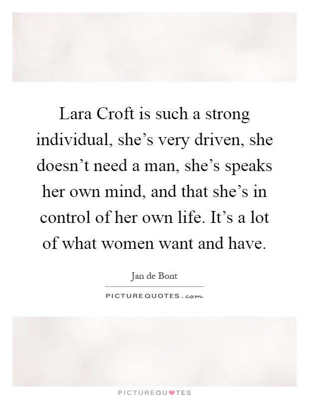 Lara Croft is such a strong individual, she's very driven, she doesn't need a man, she's speaks her own mind, and that she's in control of her own life. It's a lot of what women want and have Picture Quote #1