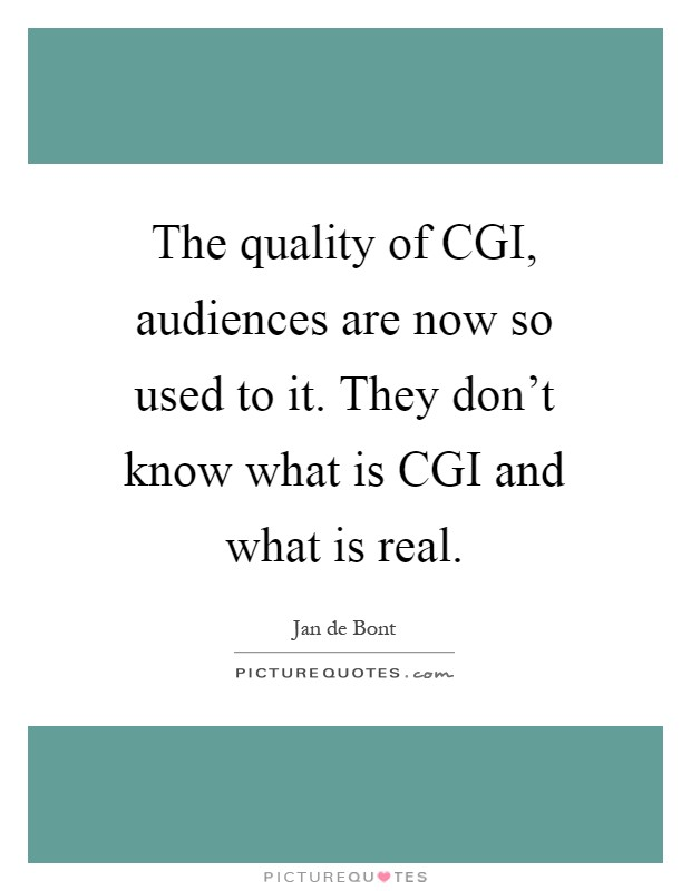 The quality of CGI, audiences are now so used to it. They don't know what is CGI and what is real Picture Quote #1