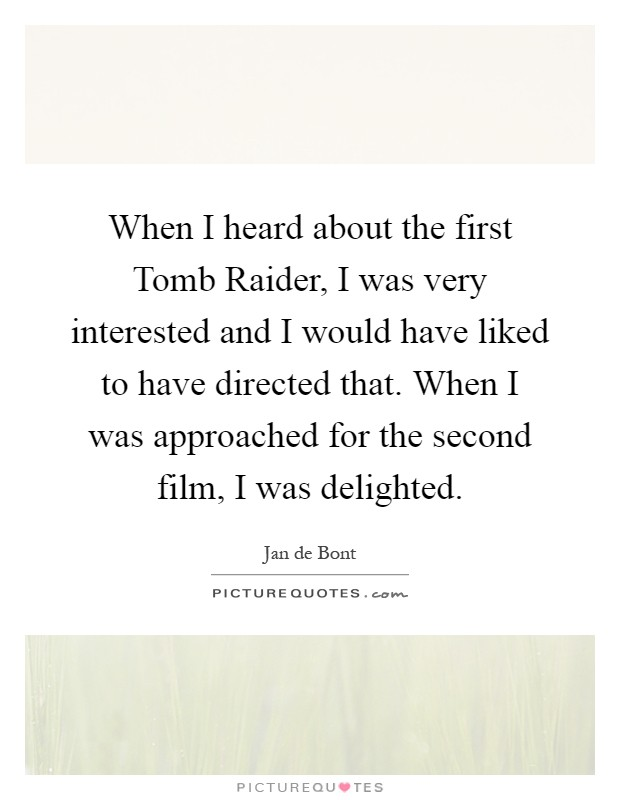 When I heard about the first Tomb Raider, I was very interested and I would have liked to have directed that. When I was approached for the second film, I was delighted Picture Quote #1