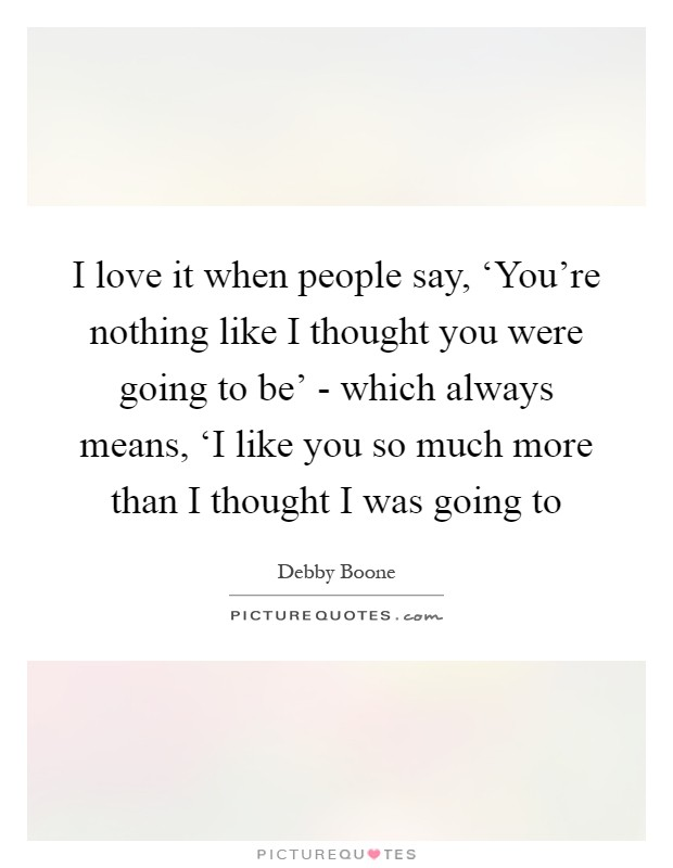 I love it when people say, 'You're nothing like I thought you were going to be' - which always means, 'I like you so much more than I thought I was going to Picture Quote #1