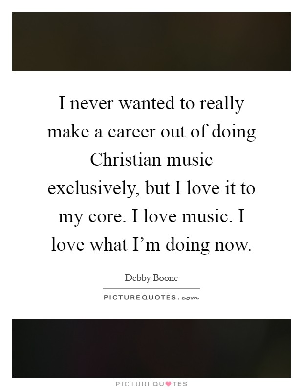 I never wanted to really make a career out of doing Christian music exclusively, but I love it to my core. I love music. I love what I'm doing now Picture Quote #1