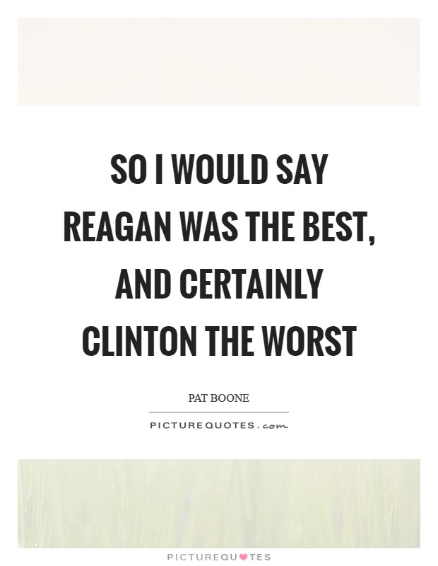 So I would say Reagan was the best, and certainly Clinton the worst Picture Quote #1