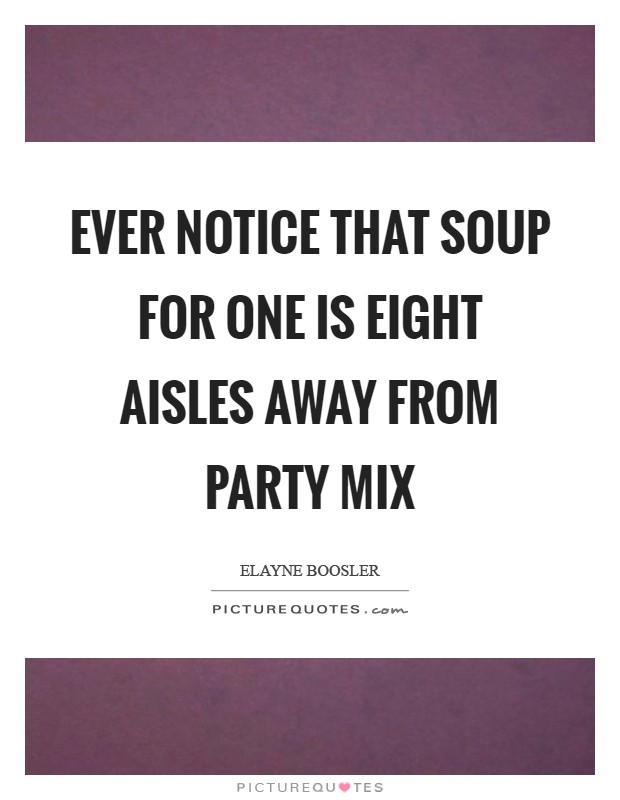 Ever notice that Soup for One is eight aisles away from Party Mix Picture Quote #1