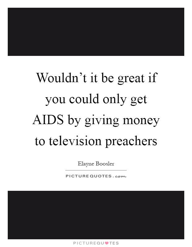 Wouldn't it be great if you could only get AIDS by giving money to television preachers Picture Quote #1