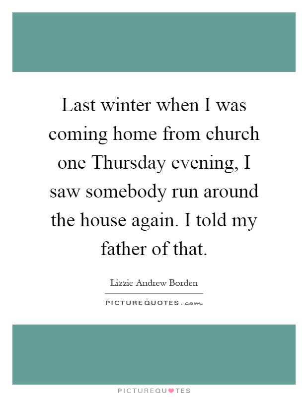 Last winter when I was coming home from church one Thursday evening, I saw somebody run around the house again. I told my father of that Picture Quote #1