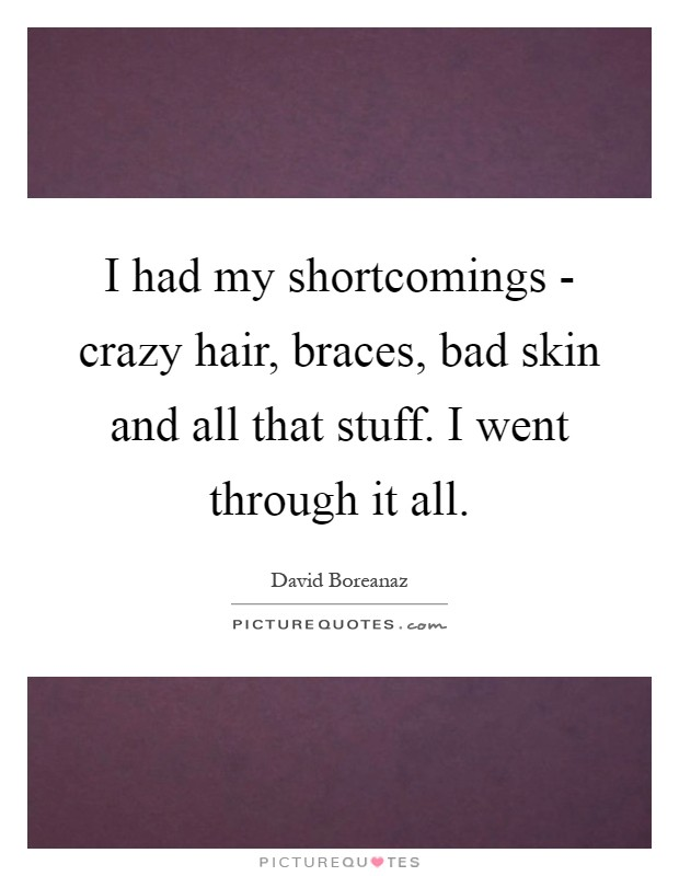I had my shortcomings - crazy hair, braces, bad skin and all that stuff. I went through it all Picture Quote #1