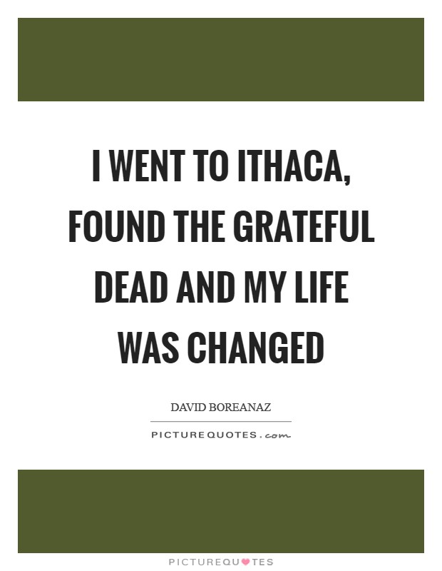 I went to Ithaca, found the Grateful Dead and my life was changed Picture Quote #1