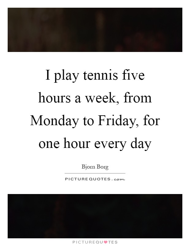 I play tennis five hours a week, from Monday to Friday, for one hour every day Picture Quote #1