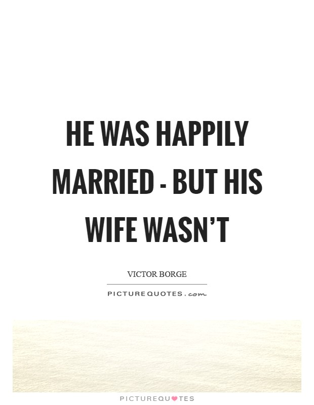 He was happily married - but his wife wasn't Picture Quote #1
