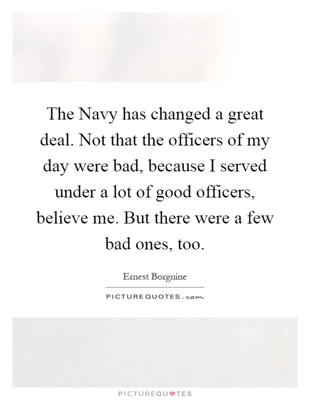 The Navy has changed a great deal. Not that the officers of my day were bad, because I served under a lot of good officers, believe me. But there were a few bad ones, too Picture Quote #1