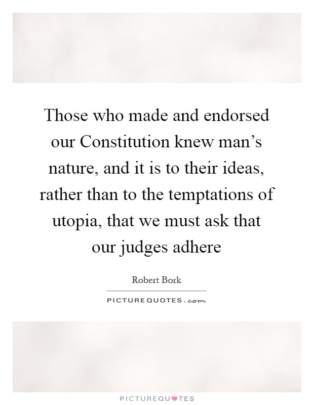 Those who made and endorsed our Constitution knew man's nature, and it is to their ideas, rather than to the temptations of utopia, that we must ask that our judges adhere Picture Quote #1