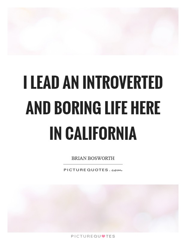 I lead an introverted and boring life here in California Picture Quote #1