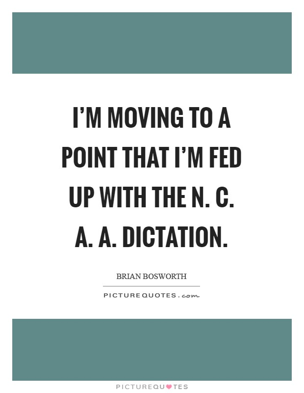 I'm moving to a point that I'm fed up with the N. C. A. A. Dictation Picture Quote #1