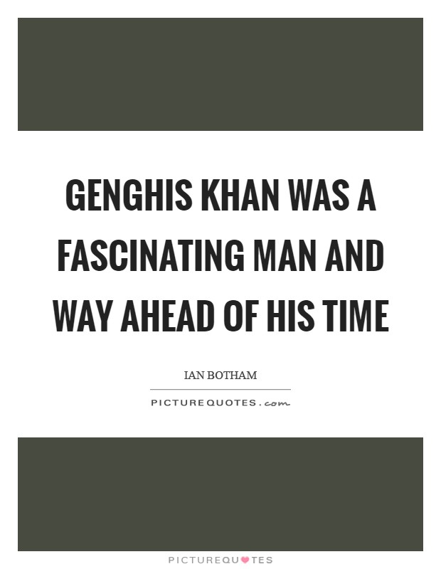Genghis Khan Was A Fascinating Man And Way Ahead Of His Time