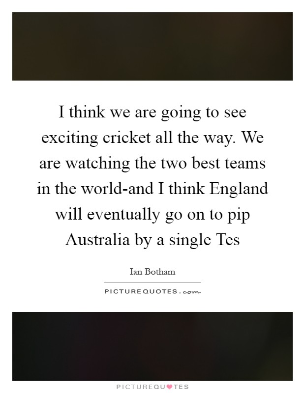 I think we are going to see exciting cricket all the way. We are watching the two best teams in the world-and I think England will eventually go on to pip Australia by a single Tes Picture Quote #1