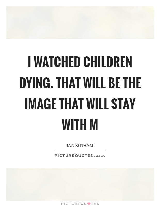 I watched children dying. That will be the image that will stay with m Picture Quote #1