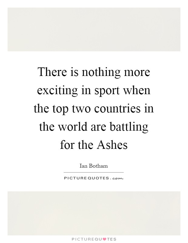 There is nothing more exciting in sport when the top two countries in the world are battling for the Ashes Picture Quote #1