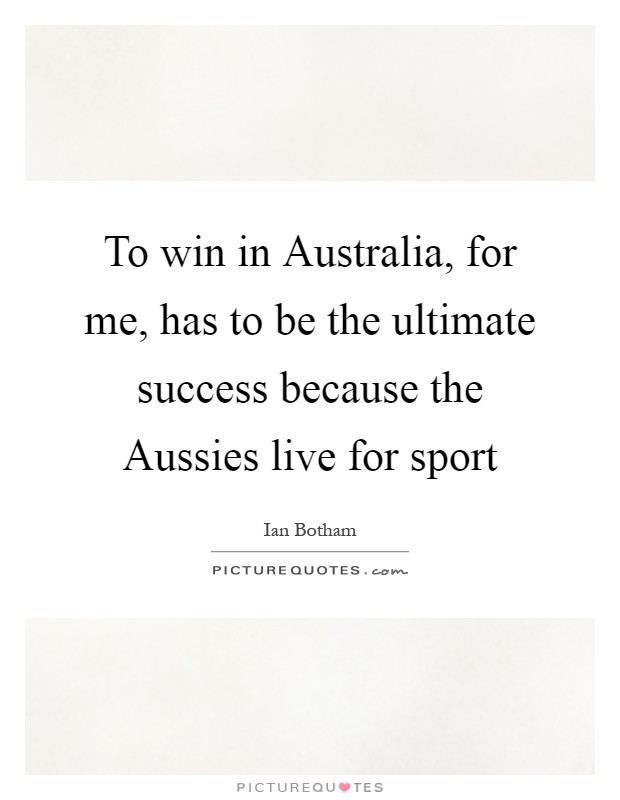 To win in Australia, for me, has to be the ultimate success because the Aussies live for sport Picture Quote #1