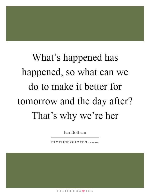 What's happened has happened, so what can we do to make it better for tomorrow and the day after? That's why we're her Picture Quote #1