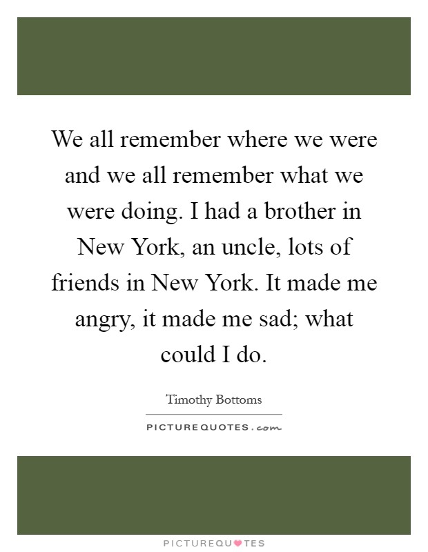 We all remember where we were and we all remember what we were doing. I had a brother in New York, an uncle, lots of friends in New York. It made me angry, it made me sad; what could I do Picture Quote #1