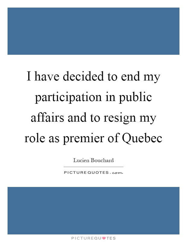 I have decided to end my participation in public affairs and to resign my role as premier of Quebec Picture Quote #1