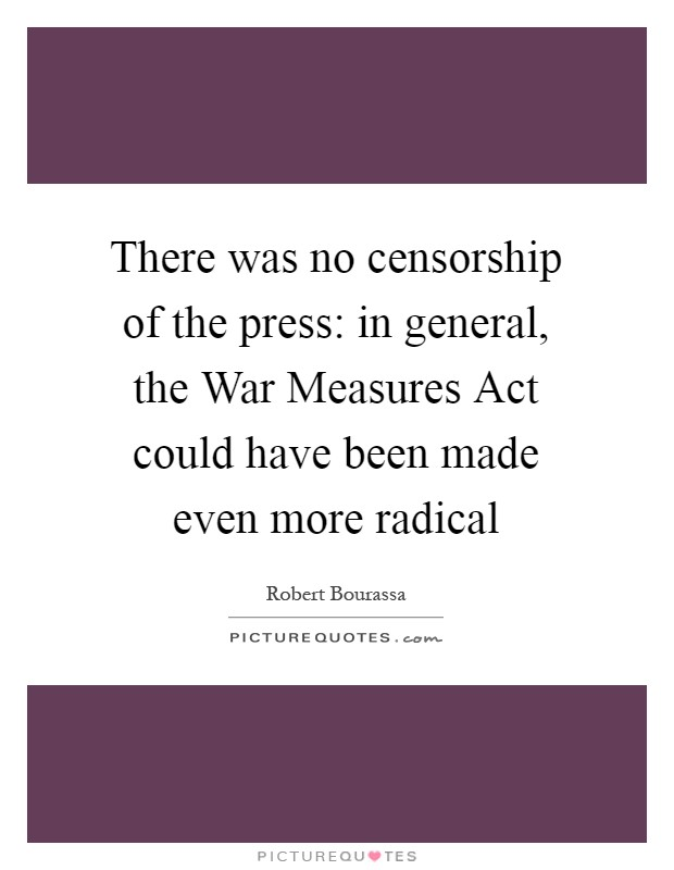 There was no censorship of the press: in general, the War Measures Act could have been made even more radical Picture Quote #1