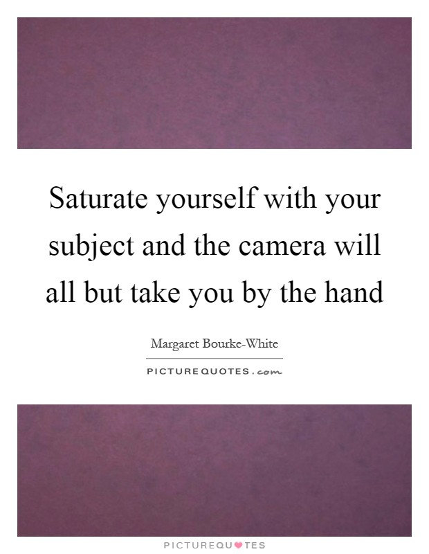 Saturate yourself with your subject and the camera will all but take you by the hand Picture Quote #1