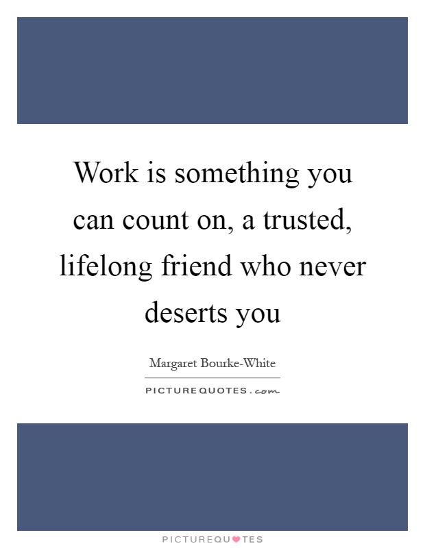 Work is something you can count on, a trusted, lifelong friend who never deserts you Picture Quote #1