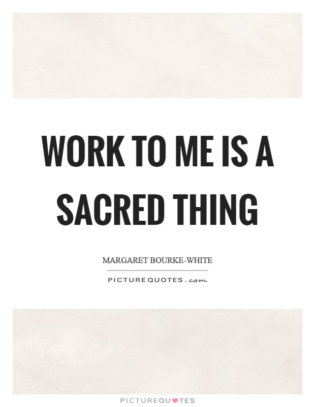 Work to me is a sacred thing Picture Quote #1