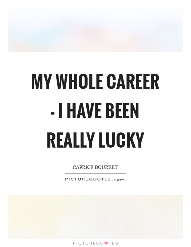 My whole career - I have been really lucky Picture Quote #1