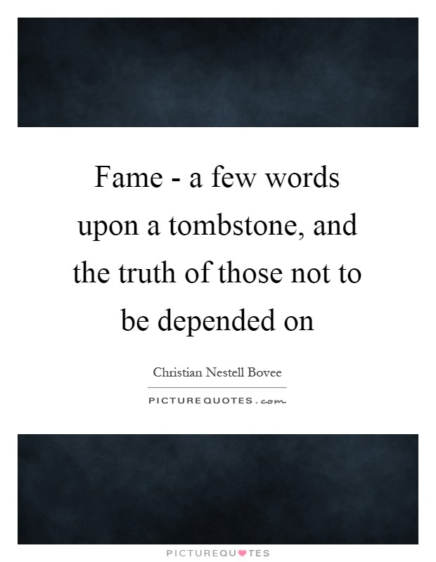 Fame - a few words upon a tombstone, and the truth of those not to be depended on Picture Quote #1