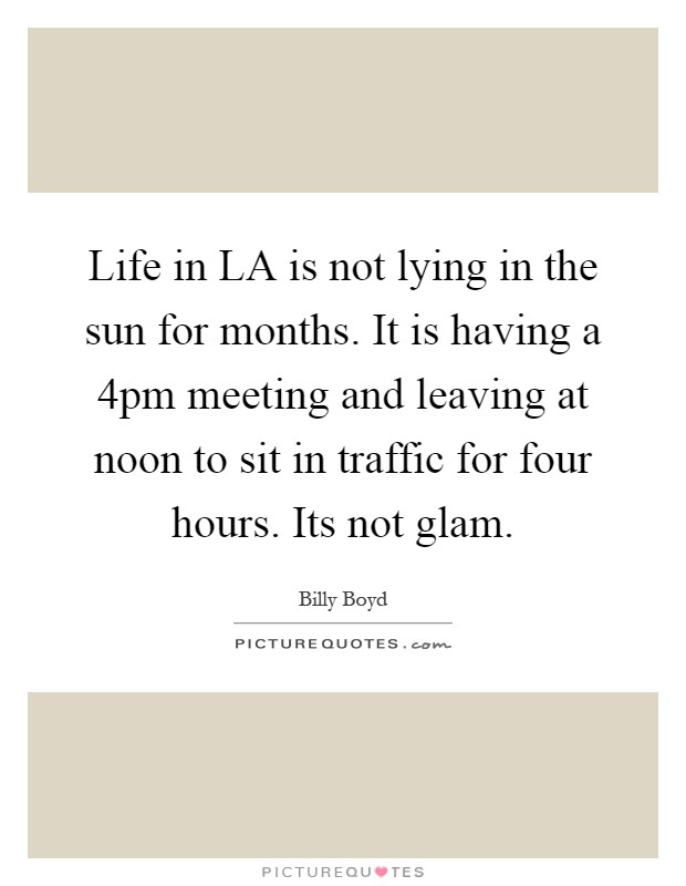 Life in LA is not lying in the sun for months. It is having a 4pm meeting and leaving at noon to sit in traffic for four hours. Its not glam Picture Quote #1