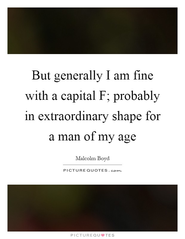 But generally I am fine with a capital F; probably in extraordinary shape for a man of my age Picture Quote #1