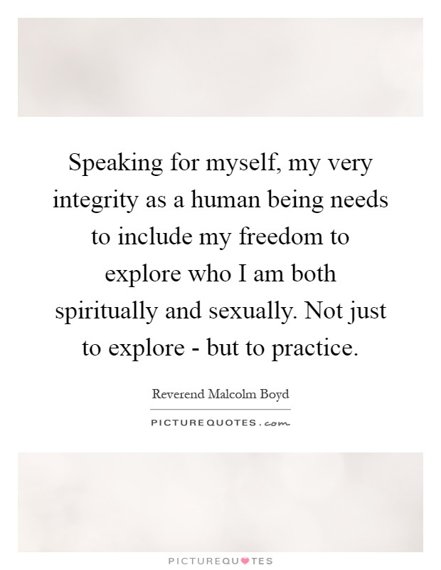 Speaking for myself, my very integrity as a human being needs to include my freedom to explore who I am both spiritually and sexually. Not just to explore - but to practice Picture Quote #1