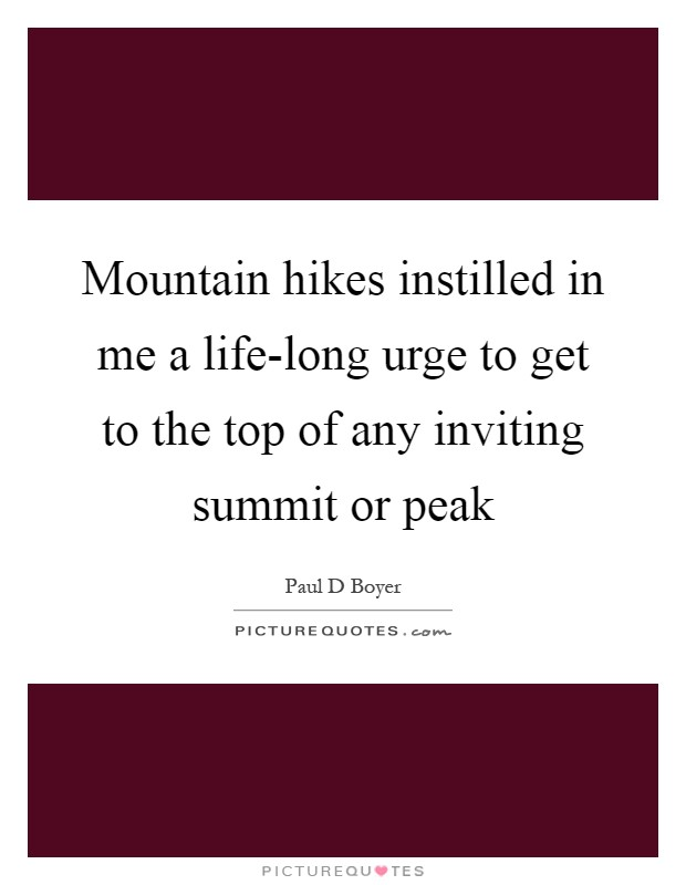 Mountain hikes instilled in me a life-long urge to get to the top of any inviting summit or peak Picture Quote #1