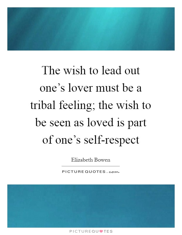 The wish to lead out one's lover must be a tribal feeling; the wish to be seen as loved is part of one's self-respect Picture Quote #1