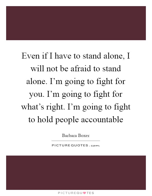 Even if I have to stand alone, I will not be afraid to stand alone. I'm going to fight for you. I'm going to fight for what's right. I'm going to fight to hold people accountable Picture Quote #1