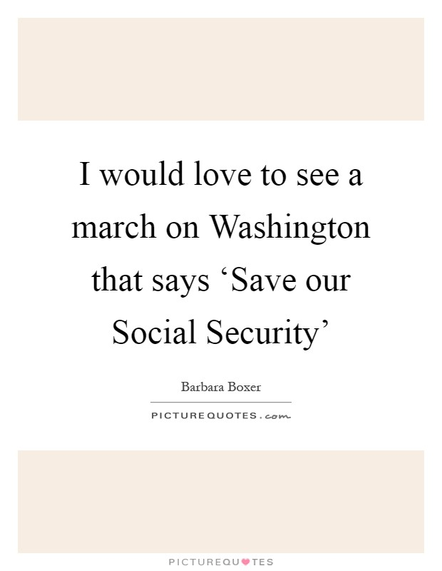 I would love to see a march on Washington that says 'Save our Social Security' Picture Quote #1