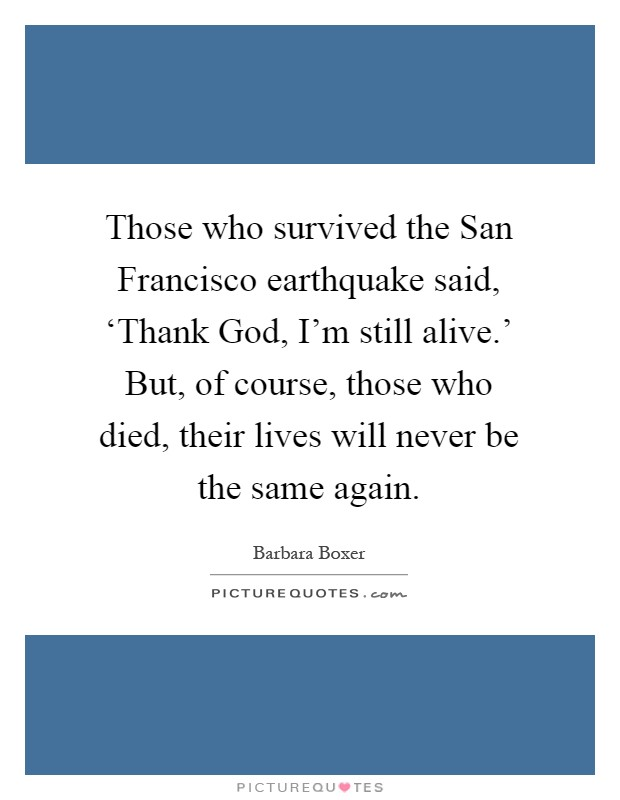 Those who survived the San Francisco earthquake said, 'Thank God, I'm still alive.' But, of course, those who died, their lives will never be the same again Picture Quote #1
