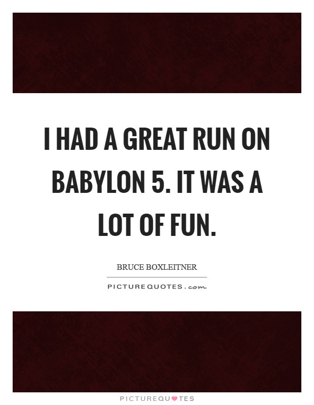 I had a great run on Babylon 5. It was a lot of fun Picture Quote #1