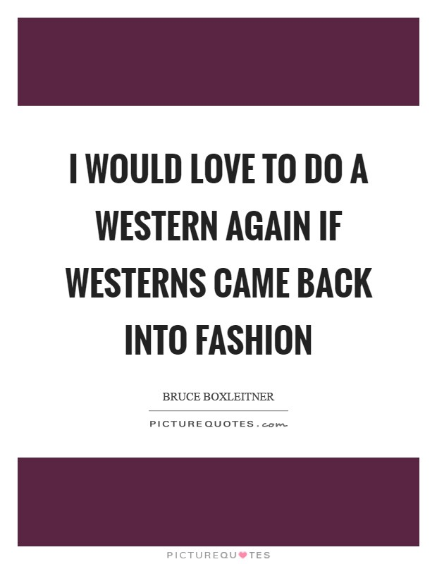 I would love to do a Western again if Westerns came back into fashion Picture Quote #1