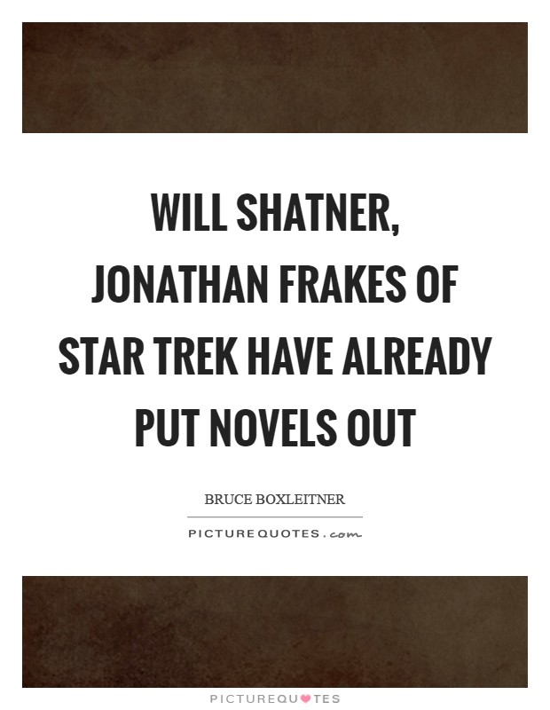 Will Shatner, Jonathan Frakes of Star Trek have already put novels out Picture Quote #1